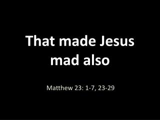 That made Jesus mad also