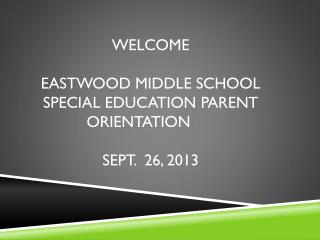 Welcome Eastwood middle school  special education parent orientation	 Sept.   26, 2013