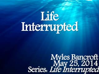 Life Interrupted Myles Bancroft May  25,  2014 Series:  Life Interrupted