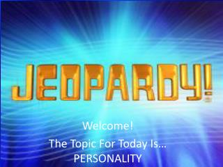 Welcome! The Topic For Today  Is… PERSONALITY