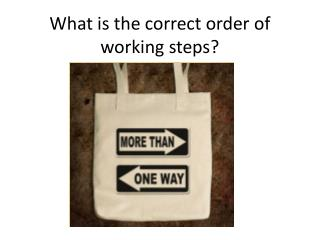 What is the correct order of working steps ?