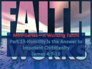 Mini-Series—A Working Faith! Part  13-Humility is the Answer to Impotent Christianity James 4:7-10