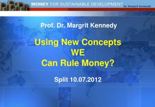 Prof. Dr. Margrit  Kennedy Using New  Concepts  WE  Can Rule Money? Split 10.07.2012