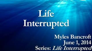 Life Interrupted Myles Bancroft June 1, 2014 Series:  Life Interrupted