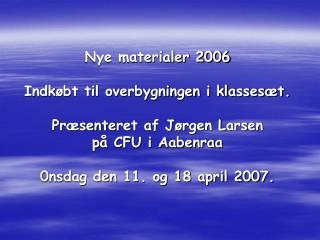 Nye materialer 2006  Indk bt til overbygningen i klasses t.  Pr senteret af J rgen Larsen p  CFU i Aabenraa  0nsdag den