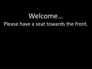 Welcome… Please have a seat towards the front.