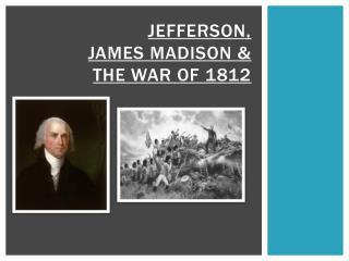 JEFFERSON,  JAMES MADISON &  THE WAR OF 1812