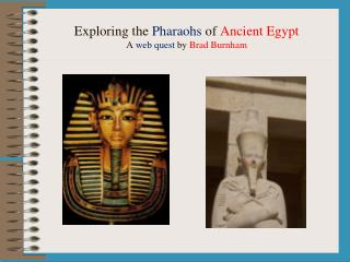 Exploring the  Pharaohs  of  Ancient Egypt A  web quest  by  Brad Burnham