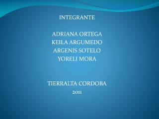 INTEGRANTE  ADRIANA  ORTEGA  KEILA ARGUMEDO  ARGENIS SOTELO  YORELI MORA  TIERRALTA CORDOBA 2011