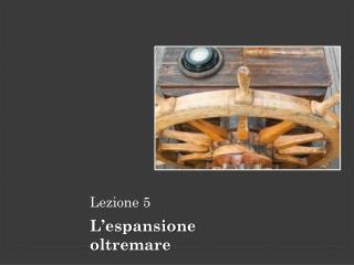 Lezione 5 L'espansione oltremare