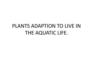 PLANTS ADAPTION TO LIVE IN THE AQUATIC LIFE.