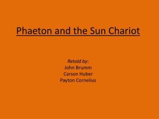 Phaeton and the Sun Chariot Retold by :   John  Brumm Carson Huber Payton Cornelius
