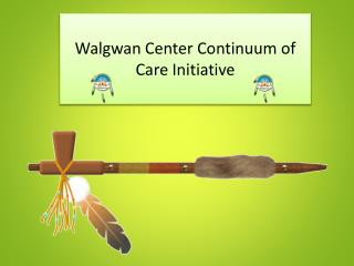 Walgwan Center  Continuum of Care Initiative
