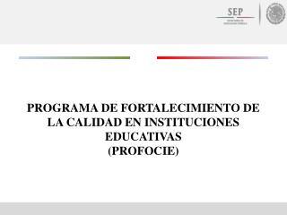 PROGRAMA DE FORTALECIMIENTO DE LA CALIDAD EN INSTITUCIONES EDUCATIVAS (PROFOCIE)