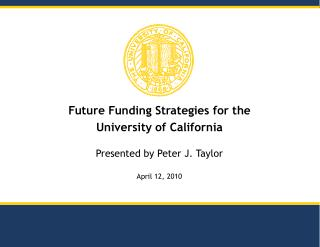 Future Funding Strategies for the  University of California Presented by Peter J. Taylor