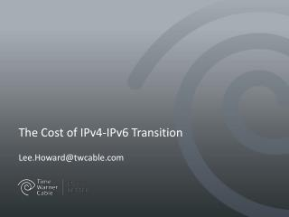 The Cost of IPv4-IPv6 Transition Lee.Howard@twcable.com