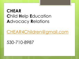 CHEAR C hild  H elp  E ducation  A dvocacy  R elations CHEAR4Children@gmail.com 530-710-8987
