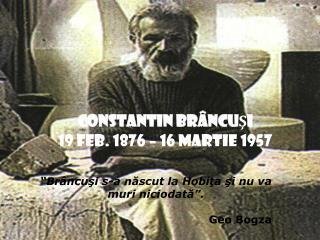 CONSTANTIN BR ÂNCUŞI 19 feb. 1876 – 16 martie 1957