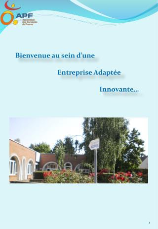 Bienvenue au sein d'une  Entreprise Adaptée  Innovante…