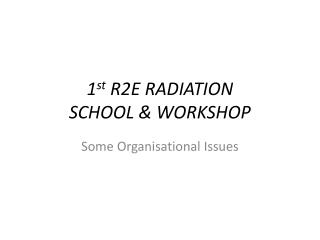 1 st  R2E RADIATION  SCHOOL & WORKSHOP