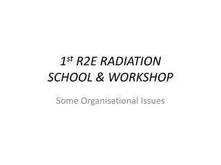 1 st  R2E RADIATION  SCHOOL & WORKSHOP