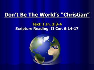 "Don't Be The World's ""Christian"" Text:  I Jn. 3:3-4 Scripture Reading: II Cor. 6:14-17"