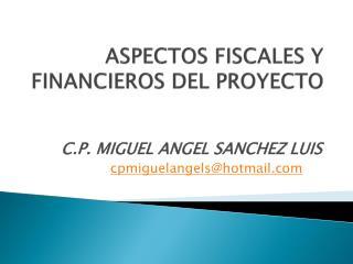 ASPECTOS FISCALES Y FINANCIEROS DEL PROYECTO