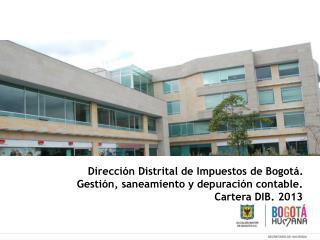 Dirección Distrital de Impuestos de Bogotá. Gestión, saneamiento y depuración contable.