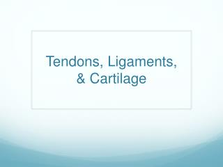 Tendons, Ligaments,  & Cartilage