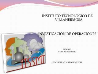 INSTITUTO  TECNOLOGICO DE VILLAHERMOSA INVESTIGACI�N DE OPERACIONES NOMBRE: UZIEL JUAREZ TELLEZ