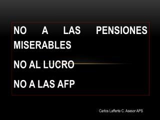 NO A LAS PENSIONES MISERABLES NO AL LUCRO NO A LAS AFP