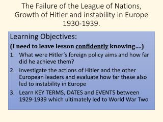 The Failure of the League of  Nations, Growth of Hitler and  instability in  Europe 1930-1939.