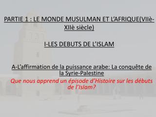 PARTIE 1: LE MONDE MUSULMAN ET L'AFRIQUE( VIIè - XIIè  siècle ) I-LES DEBUTS DE L'ISLAM