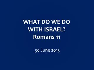 WHAT DO WE DO WITH ISRAEL? Romans 11