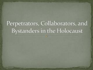 Perpetrators, Collaborators, and Bystanders in the Holocaust