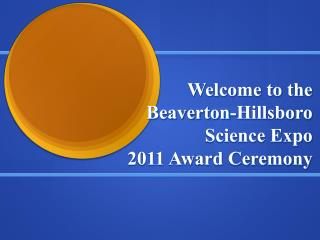 Welcome to the  Beaverton-Hillsboro Science Expo  2011 Award Ceremony