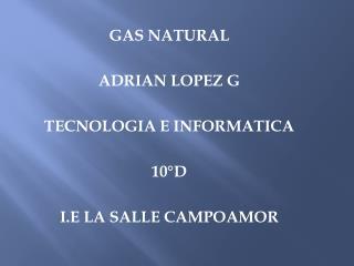 GAS NATURAL ADRIAN LOPEZ G TECNOLOGIA E INFORMATICA 10°D I.E LA SALLE CAMPOAMOR