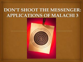 DON'T SHOOT THE MESSENGER:  APPLICATIONS OF MALACHI 3