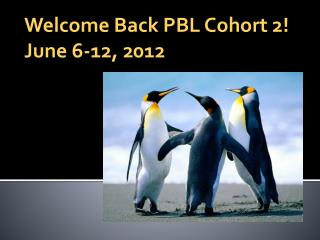 Welcome Back PBL Cohort 2! June 6-12, 2012