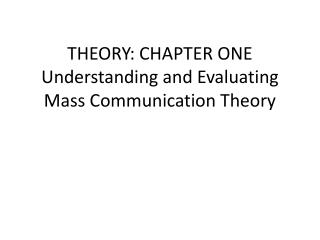 THEORY: CHAPTER ONE Understanding  and Evaluating Mass Communication Theory