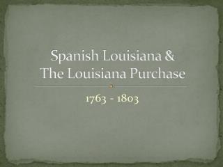 Spanish Louisiana &  The Louisiana Purchase