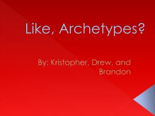 Like, Archetypes?