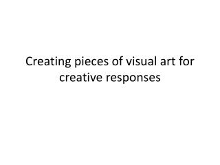 Creating pieces of visual art for creative responses