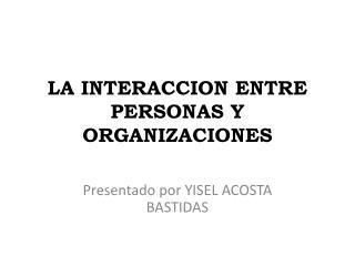 LA INTERACCION ENTRE PERSONAS Y ORGANIZACIONES