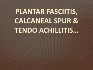 PLANTAR FASCIITIS, CALCANEAL  SPuR  & TENDO  ACHILlITIS �