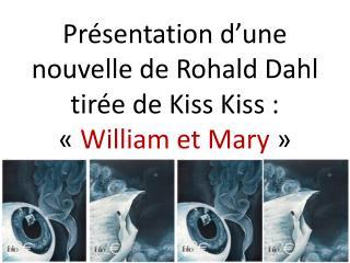 Présentation d'une nouvelle de  Rohald  Dahl tirée de  Kiss Kiss  : « William et Mary »