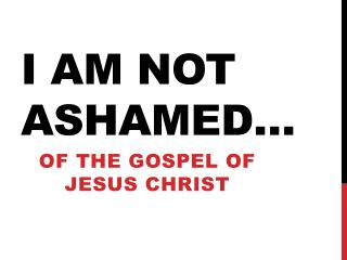 I am not ashamed�