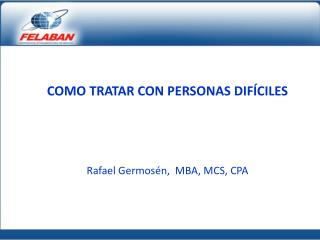 COMO TRATAR CON PERSONAS DIFÍCILES Rafael  Germosén ,  MBA, MCS, CPA