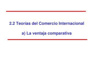 2.2 Teor�as del Comercio Internacional  a) La ventaja comparativa