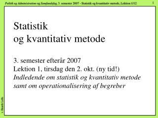 Statistik og kvantitativ metode  3. semester efter r 2007 Lektion 1, tirsdag den 2. okt. ny tid Indledende om statistik